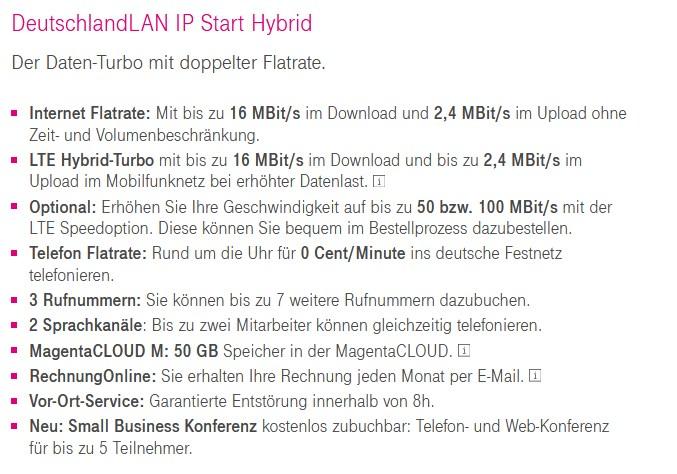 DeutschlandLAN IP Start Hybrid  Der Daten-Turbo mit doppelter Flatrate.  • Internet Flatrate: Mit bis zu 16 MBit/s im Download und 2,4 MBit/s im Upload ohne  Zeit- und Volumenbeschränkung.  LTE Hybrid-Turbo mit bis zu 16 MBit/s im Download und bis zu 2,4 MBit/s im  Upload im Mobilfunknetz bei erhöhter Datenlast.  Optional: Erhöhen Sie Ihre Geschwindigkeit auf bis zu 50 bzw. 100 MBit/s mit der  L TE Speedoption. Diese können Sie bequem im Bestellprozess dazubestellen.  • Telefon Flatrate: Rund um die Uhr für 0 Cent/Minute ins deutsche Festnetz  telefonieren.  3 Rufnummern: Sie können bis zu 7 weitere Rufnummern dazubuchen.  2 Sprachkanäle: Bis zu zwei Mitarbeiter können gleichzeitig telefonieren.  • MagentaCLOUD M: 50 GB Speicher in der MagentaCLOUD.  RechnungOnline: Sie erhalten Ihre Rechnung jeden Monat per E-Mail.  • Vor-Ort-Service: Garantiene Entstörung innerhalb von 8h.  • Neu: Small Business Konferenz kostenlos zubuchbar: Telefon- und Web-Konferenz  für bis zu 5 Teilnehmer.